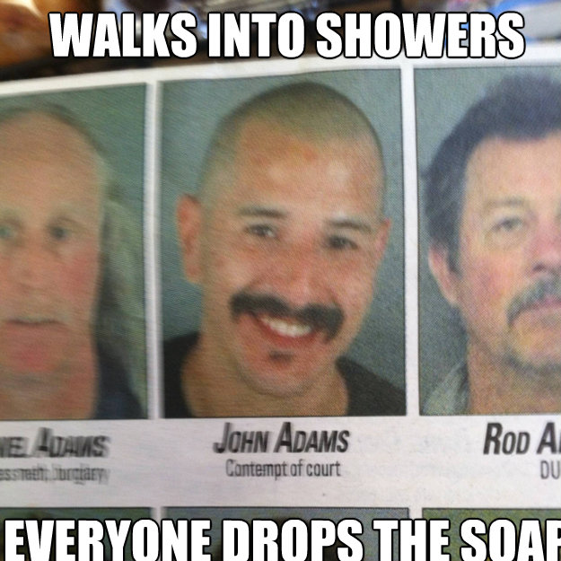 walks into showers everyone drops the soap  - ridiculously photogenic criminal