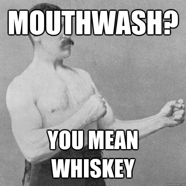 mouthwash you mean whiskey - overly manly man