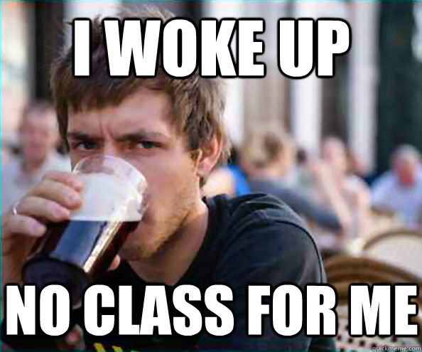 i woke up no class for me - Lazy College Senior