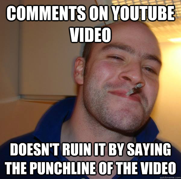 comments on youtube video doesnt ruin it by saying the punc - Good Guy Greg