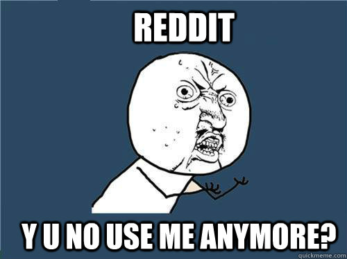 reddit y u no use me anymore - Why you no