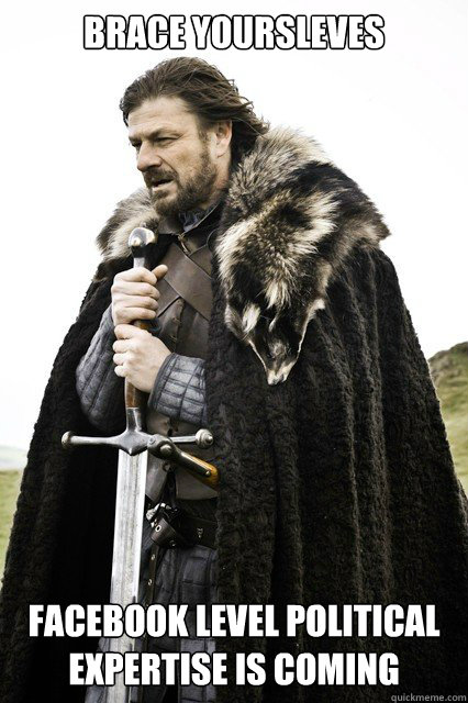 brace yoursleves facebook level political expertise is comin - brace yourself