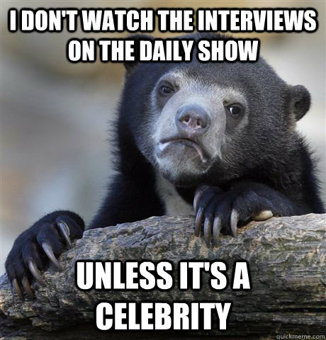 i dont watch the interviews on the daily show unless its a - Confession Bear