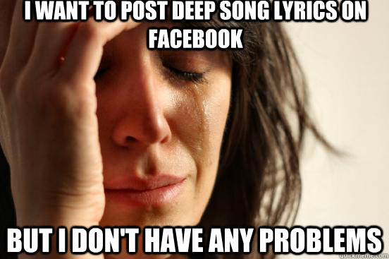 i want to post deep song lyrics on facebook but i dont have - First World Problems