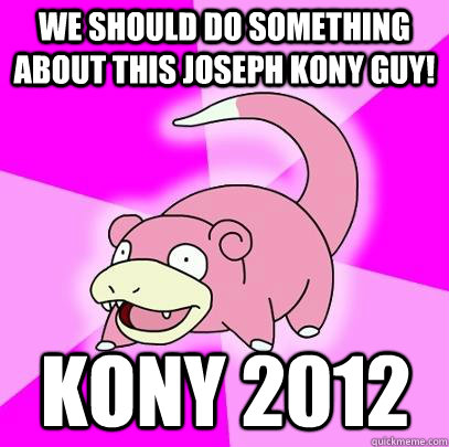 we should do something about this joseph kony guy kony 2012 - Slowpoke
