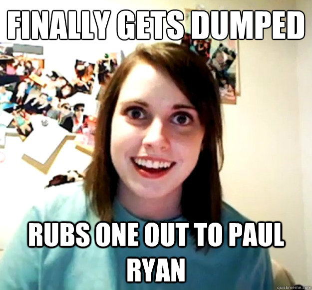 finally gets dumped rubs one out to paul ryan - Overly Attached Girlfriend