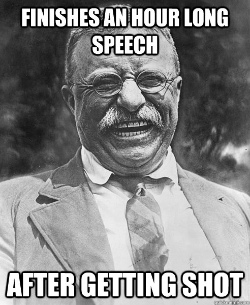 finishes an hour long speech after getting shot - Teddy Roosevelt Troll