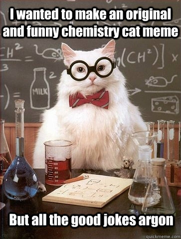 i wanted to make an original and funny chemistry cat meme bu - Chemistry Cat