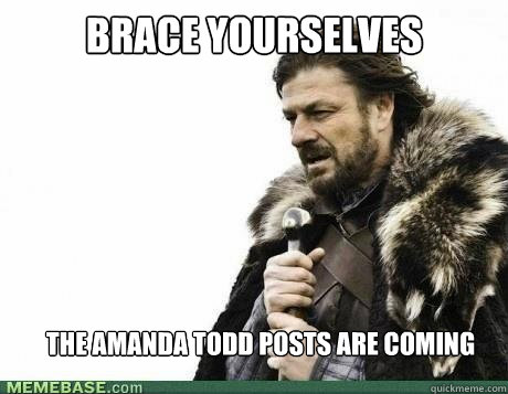 brace yourselves the amanda todd posts are coming - BRACE YOURSELF