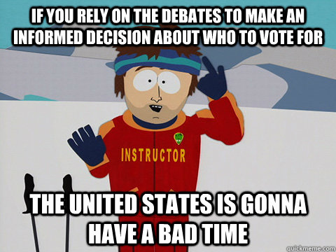 if you rely on the debates to make an informed decision abou - Youre gonna have a bad time