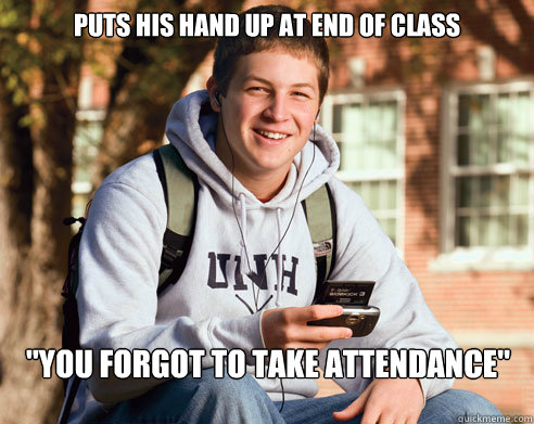 puts his hand up at end of class you forgot to take attenda - College Freshman