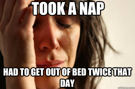 took a nap had to get out of bed twice that day - First World Problems
