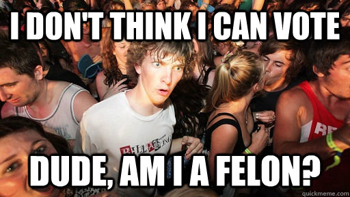 i dont think i can vote dude am i a felon - Sudden Clarity Clarence
