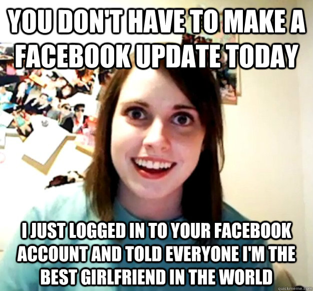 you dont have to make a facebook update today i just logged - Overly Attached Girlfriend