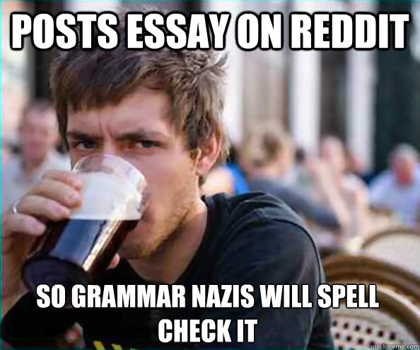posts essay on reddit so grammar nazis will spell check it - Lazy College Senior