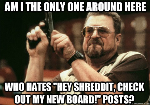 am i the only one around here who hates hey shreddit check - Am I the only one