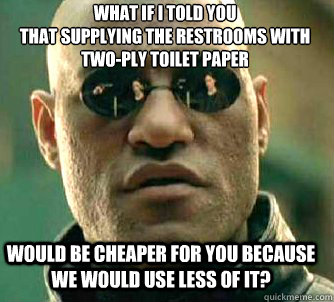 what if i told you that supplying the restrooms with twoply - Matrix Morpheus