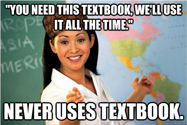 you need this textbook well use it all the time never u - Scumbag Teacher