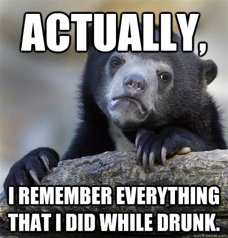 actually i remember everything that i did while drunk - Confession Bear