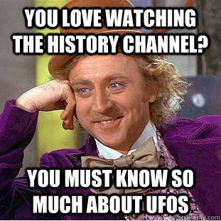 you love watching the history channel you must know so much - Condescending Wonka