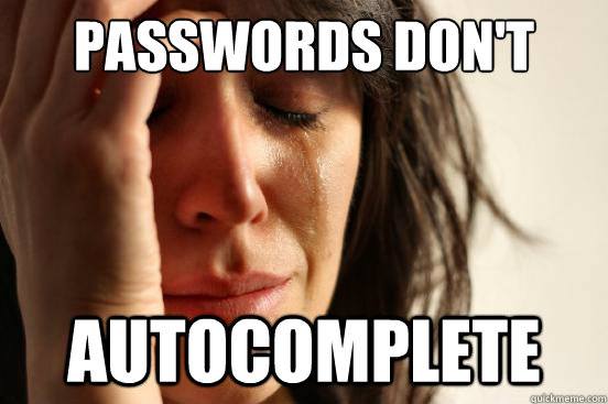 passwords dont autocomplete - First World Problems