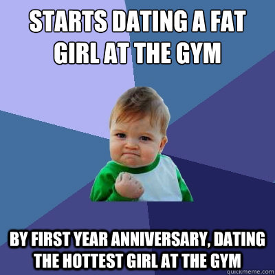 starts dating a fat girl at the gym by first year anniversar - Success Kid