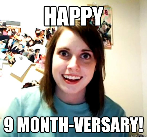 happy 9 monthversary - Overly Attached Girlfriend