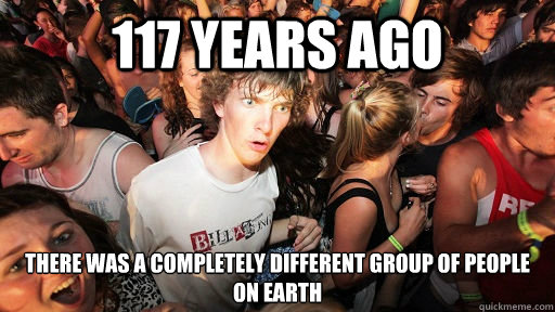 117 years ago there was a completely different group of peop - Sudden Clarity Clarence