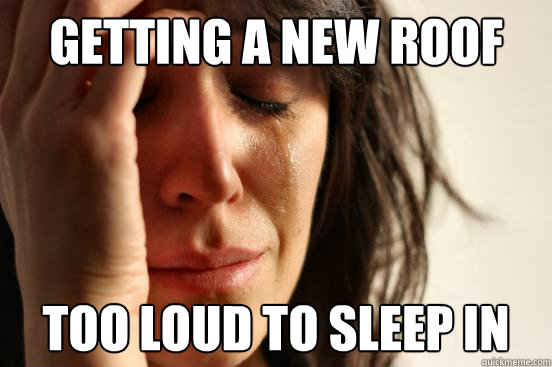 getting a new roof too loud to sleep in - First World Problems