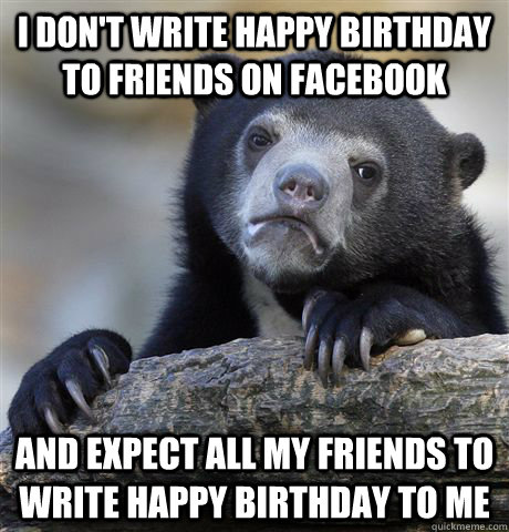 i dont write happy birthday to friends on facebook and expe - Confession Bear