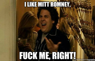 i like mitt romney fuck me right - Fuck Me Right