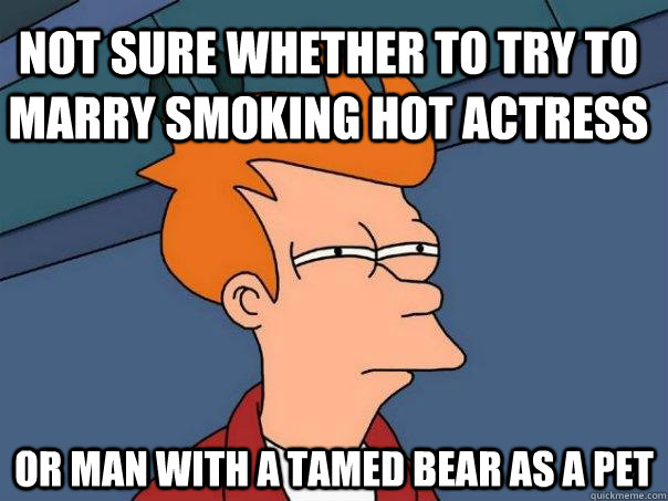 not sure whether to try to marry smoking hot actress or man  - Futurama Fry