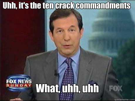uhh its the ten crack commandments what uhh uhh - Chris Wallace
