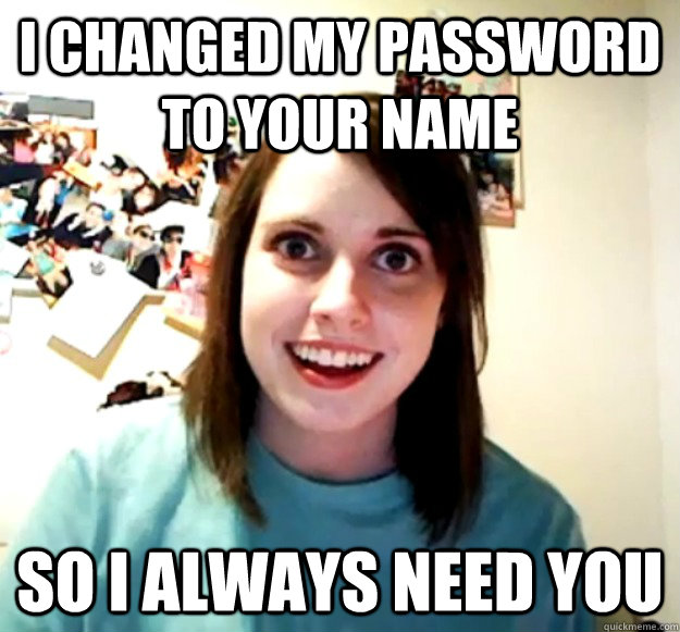 i changed my password to your name so i always need you - Overly Attached Girlfriend