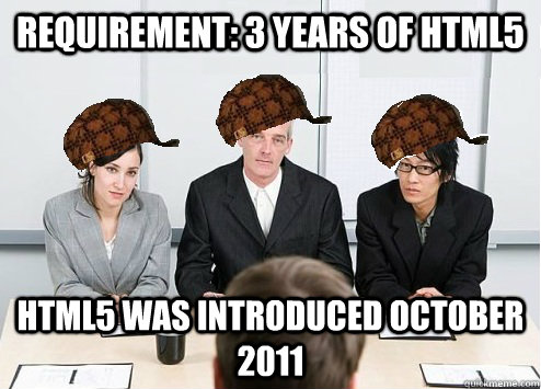 requirement 3 years of html5 html5 was introduced october 2 - Scumbag Employer