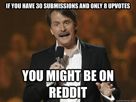 if you have 30 submissions and only 8 upvotes you might be  - jeff on reddit