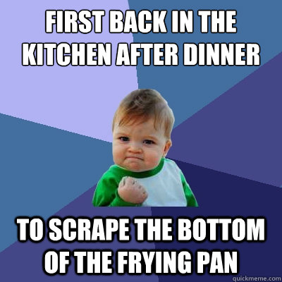 first back in the kitchen after dinner to scrape the bottom  - Success Kid