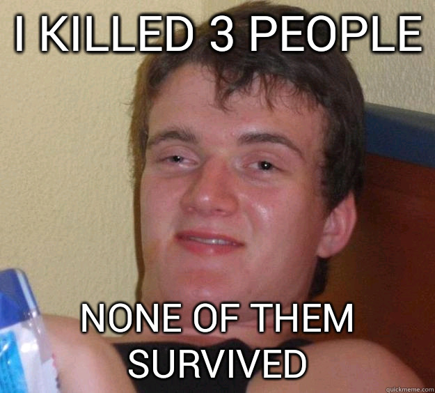 I killed 3 people None of them survived - 10 Guy