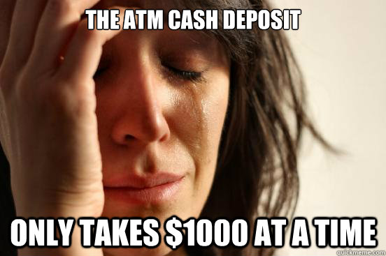 the atm cash deposit only takes 1000 at a time - First World Problems