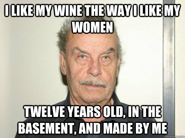 i like my wine the way i like my women twelve years old in  - Josef fritzl