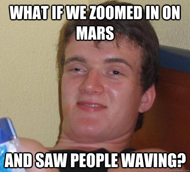 what if we zoomed in on mars and saw people waving - 10 Guy