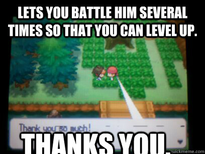 lets you battle him several times so that you can level up  - Good guy Trainer