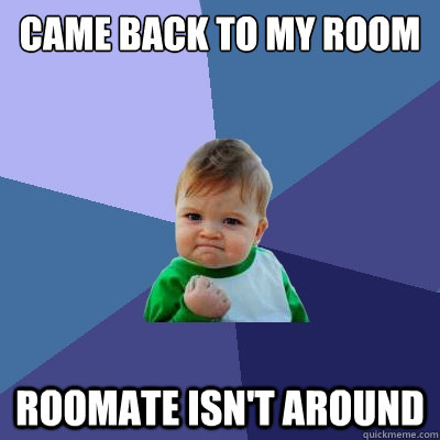 came back to my room roomate isnt around - Success Kid