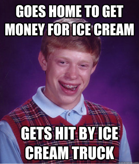 goes home to get money for ice cream gets hit by ice cream t - Bad Luck Brian