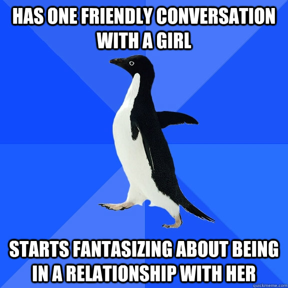 has one friendly conversation with a girl starts fantasizing - Socially Awkward Penguin