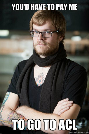 youd have to pay me to go to acl - Hipster Barista