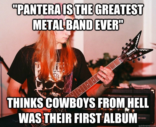 pantera is the greatest metal band ever thinks cowboys fro - Annoying Metal Kid