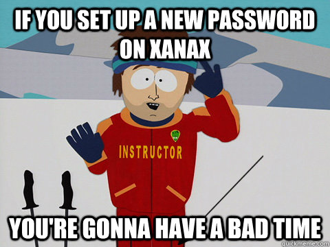 if you set up a new password on xanax youre gonna have a ba - youre gonna have a bad time