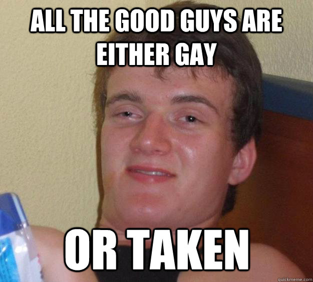 all the good guys are either gay or taken - 10 Guy