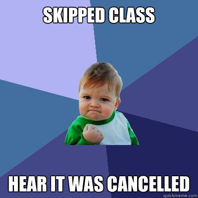 skipped class hear it was cancelled  - Success Kid